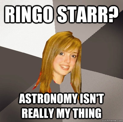 ringo starr astronomy isnt really my thing - Musically Oblivious 8th Grader