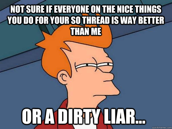 not sure if everyone on the nice things you do for your so t - Futurama Fry