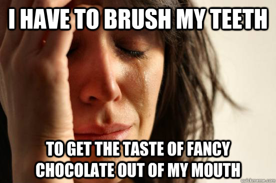 i have to brush my teeth to get the taste of fancy chocolate - First World Problems