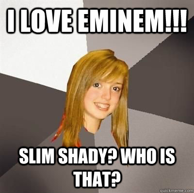 i love eminem slim shady who is that - Musically Oblivious 8th Grader