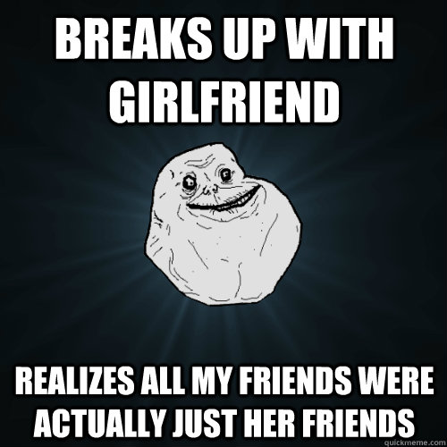 breaks up with girlfriend realizes all my friends were actua - Forever Alone