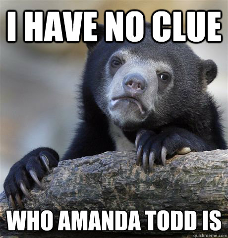 i have no clue who amanda todd is - Confession Bear
