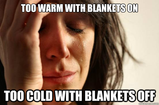 too warm with blankets on too cold with blankets off - First World Problems