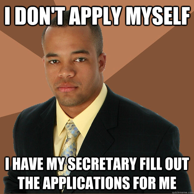 i dont apply myself i have my secretary fill out the applic - Successful Black Man