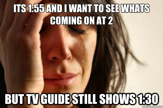 its 155 and i want to see whats coming on at 2 but tv guide - First World Problems