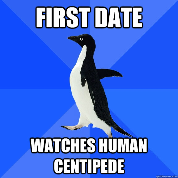 first date watches human centipede - Socially Awkward Penguin