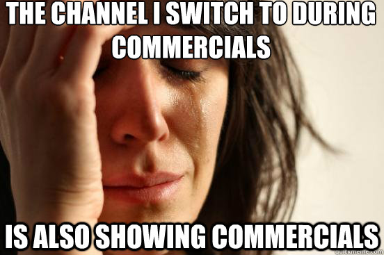 the channel i switch to during commercials is also showing c - First World Problems