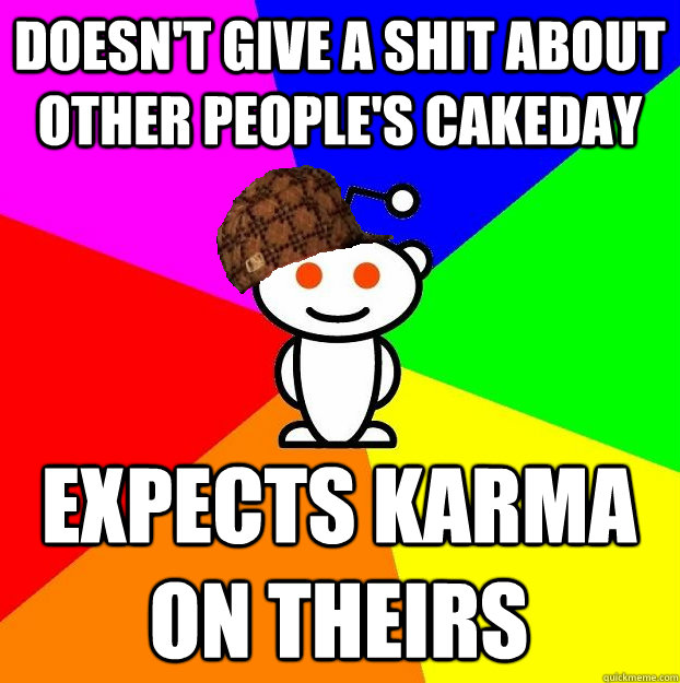 doesnt give a shit about other peoples cakeday expects kar - Scumbag Redditor