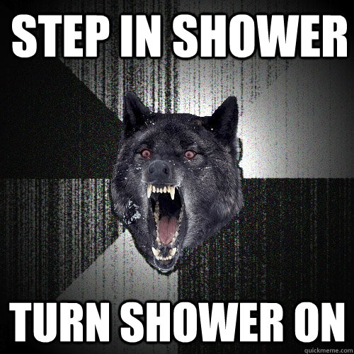 step in shower turn shower on - Insanity Wolf