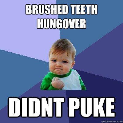 brushed teeth hungover didnt puke - Success Kid