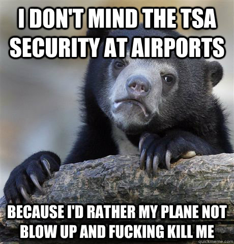i dont mind the tsa security at airports because id rather - Confession Bear