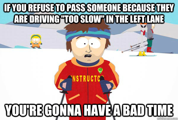 if you refuse to pass someone because they are driving too  - Super Cool Ski Instructor