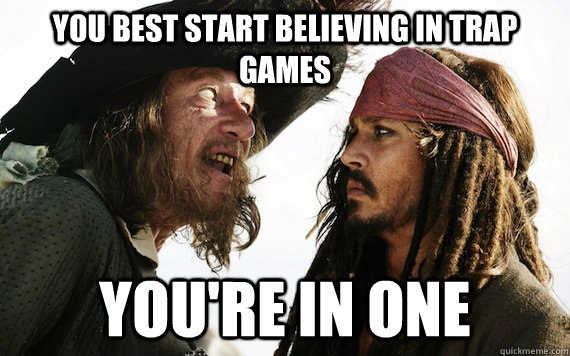 you best start believing in trap games youre in one - Barbossa meme