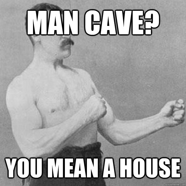 man cave you mean a house - overly manly man