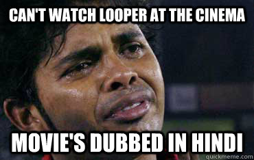 cant watch looper at the cinema movies dubbed in hindi - THIRD WORLD PROBLEMS