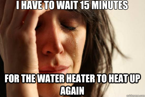 i have to wait 15 minutes for the water heater to heat up ag - First World Problems