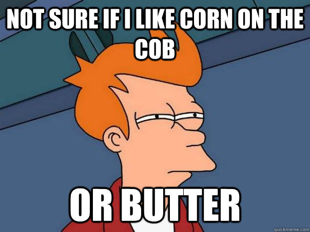 not sure if i like corn on the cob or butter - Futurama Fry