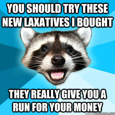 you should try these new laxatives i bought they really give - Lame Pun Coon