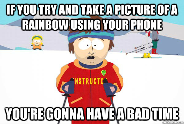 if you try and take a picture of a rainbow using your phone  - Super Cool Ski Instructor