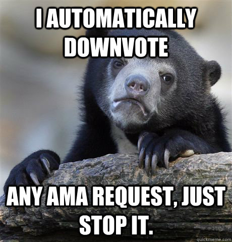 i automatically downvote any ama request just stop it - Confession Bear