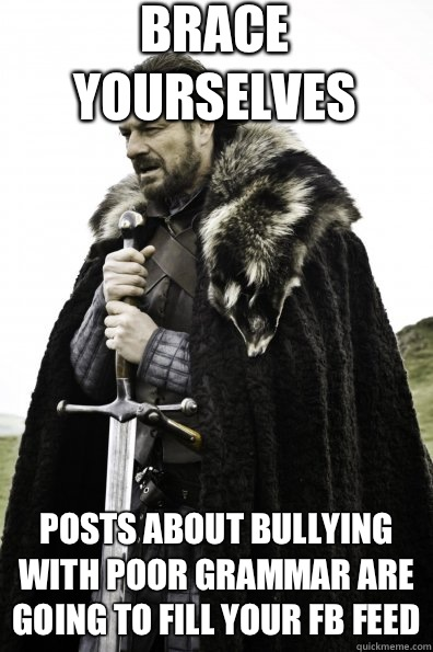 Brace Yourselves Posts about bullying with poor grammar are  - Game of Thrones