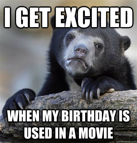i get excited when my birthday is used in a movie - Confession Bear