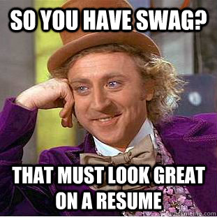 so you have swag that must look great on a resume - Condescending Wonka