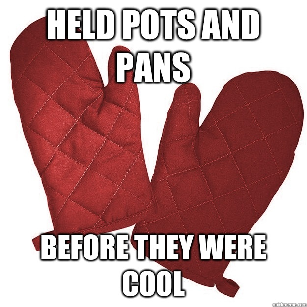 Held pots and pans Before they were cool - Hipster oven mitts