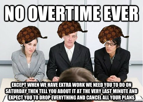 no overtime ever except when we have extra work we need you  - Scumbag Employer
