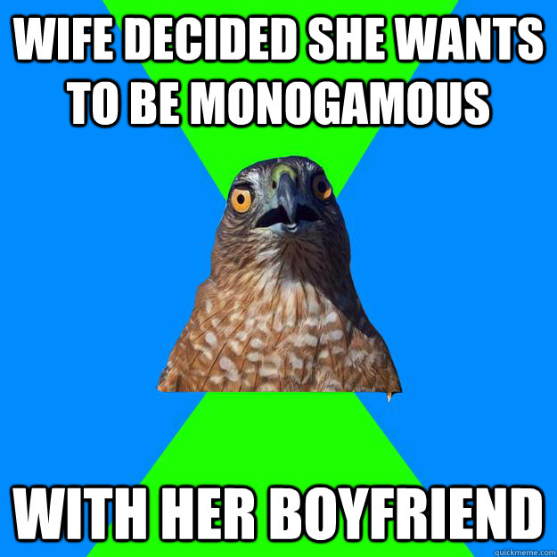 wife decided she wants to be monogamous with her boyfriend - Hawkward