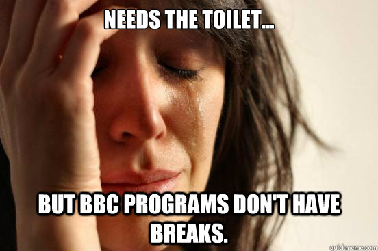 needs the toilet but bbc programs dont have breaks - First World Problems
