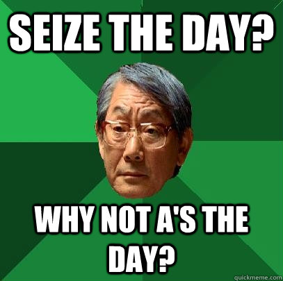 seize the day why not as the day - High Expectations Asian Father