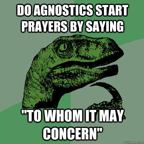 do agnostics start prayers by saying to whom it may concer - Philosoraptor