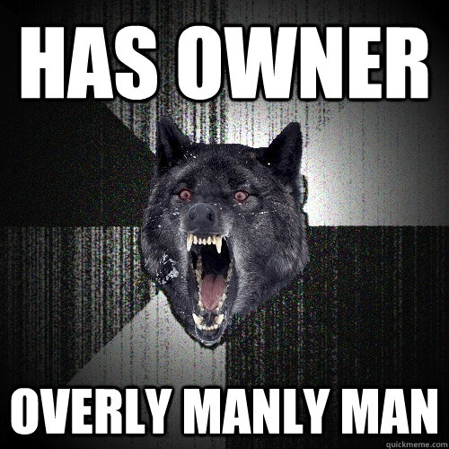 has owner overly manly man - Insanity Wolf