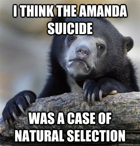 i think the amanda suicide was a case of natural selection - Confession Bear