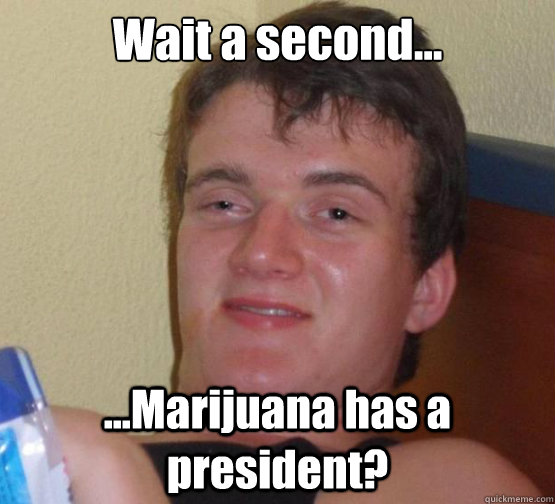 wait a second marijuana has a president - Dude really high