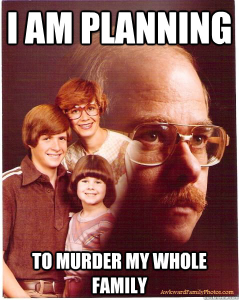 i am planning to murder my whole family - Vengeance Dad