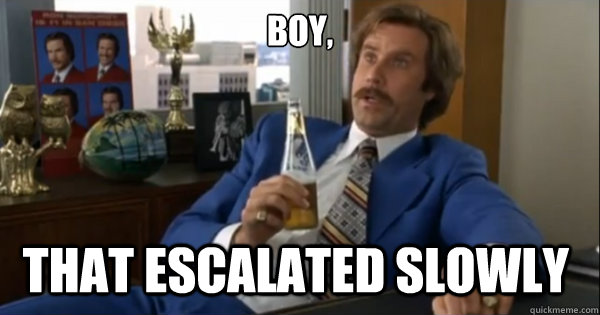 boy that escalated slowly  - Ron burgundy