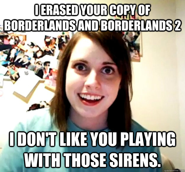 i erased your copy of borderlands and borderlands 2 i dont  - Overly Attached Girlfriend