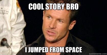 cool story bro i jumped from space -