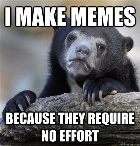 i make memes because they require no effort - Confession Bear