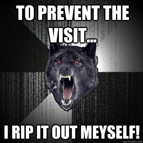 to prevent the visit i rip it out meyself - Insanity Wolf