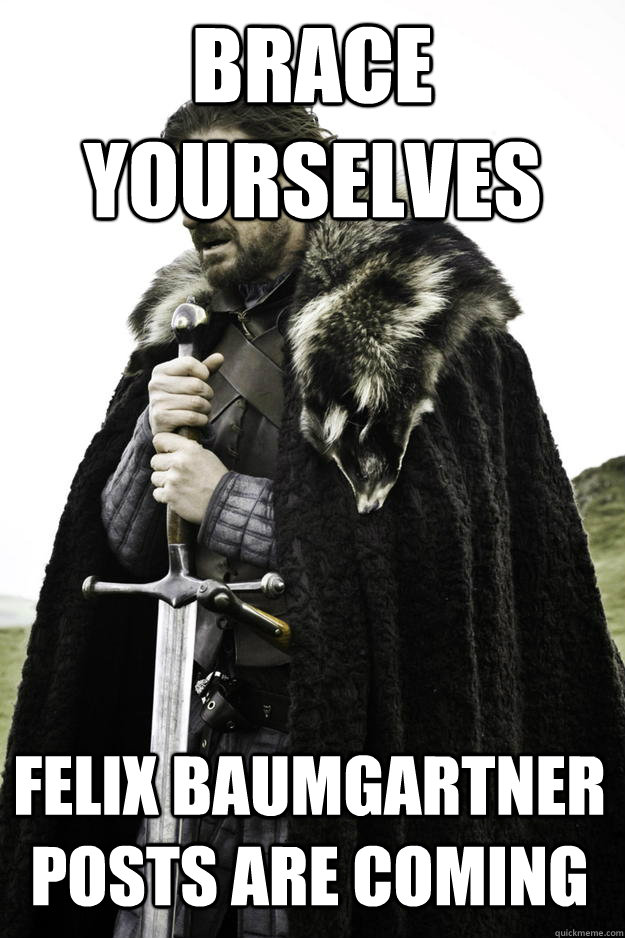 brace yourselves felix baumgartner posts are coming  - Winter is coming