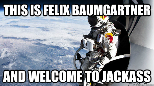 this is felix baumgartner and welcome to jackass - 
