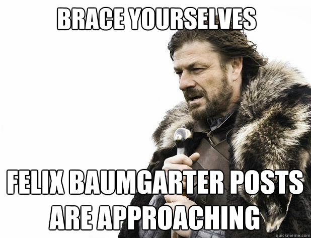 brace yourselves felix baumgarter posts are approaching  - Brace Yourself