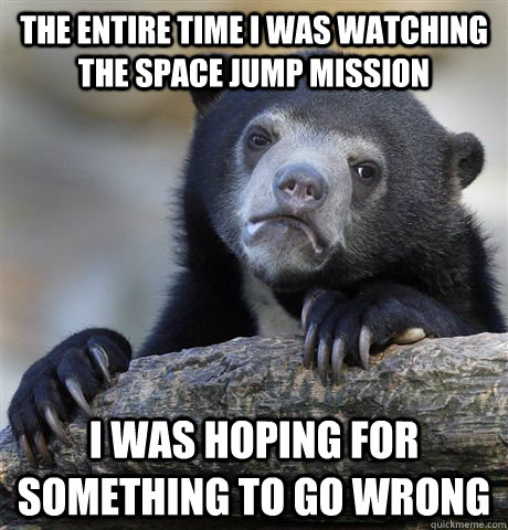 the entire time i was watching the space jump mission i was  - Confession Bear