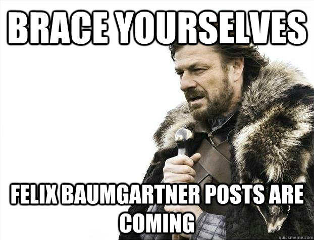 brace yourselves felix baumgartner posts are coming - Brace yourselves