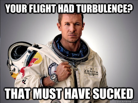 your flight had turbulence that must have sucked -