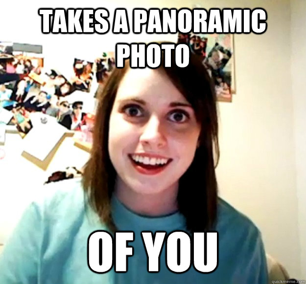 takes a panoramic photo of you - Overly Attached Girlfriend