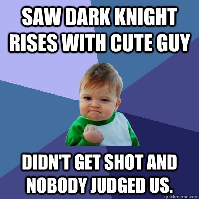 saw dark knight rises with cute guy didnt get shot and nobo - Success Kid